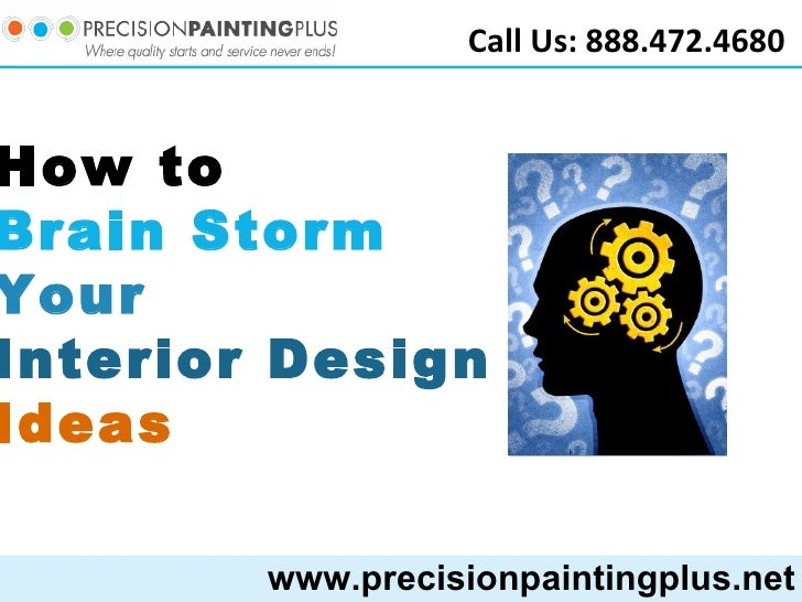 www.precisionpaintingplus.net Call Us: 888.472.4680 How to  Brain Storm Your  Interior Design  Ideas