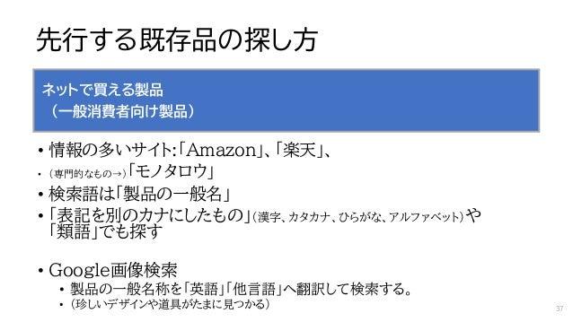 先行する既存品の探し方 ネットで買える製品 (一般消費者向け製品) • 情報の多いサイト:「Amazon」、「楽天」、 • (専門的なもの→)「モノタロウ」 • 検索語は「製品の一般名」 • 「表記を別のカナにしたもの」(漢字、カタカナ、ひらが...