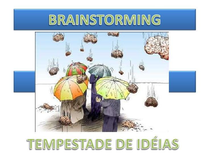 A técnica do Brainstorming(tempestade de idéias) é umprocesso de grupo em que osindivíduos emitem idéias deforma livre e s...