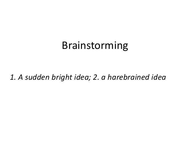 Brainstorming1. A sudden bright idea; 2. a harebrained idea