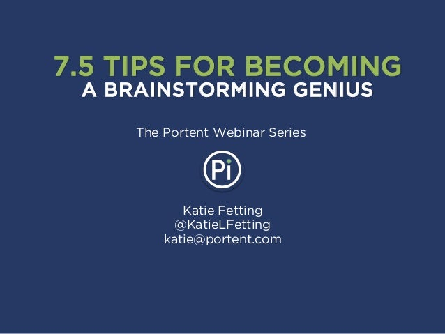 Katie Fetting @KatieLFetting katie@portent.com 7.5 TIPS FOR BECOMING A BRAINSTORMING GENIUS The Portent Webinar Series