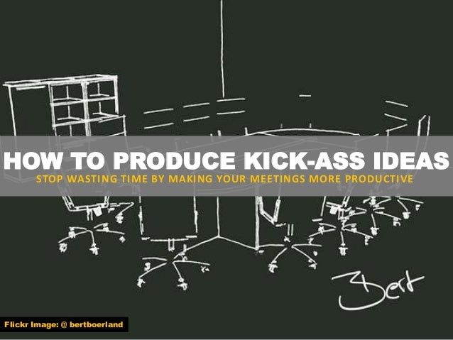 HOW TO PRODUCE KICK-ASS IDEAS STOP WASTING TIME BY MAKING YOUR MEETINGS MORE PRODUCTIVE Flickr Image: @ bertboerland