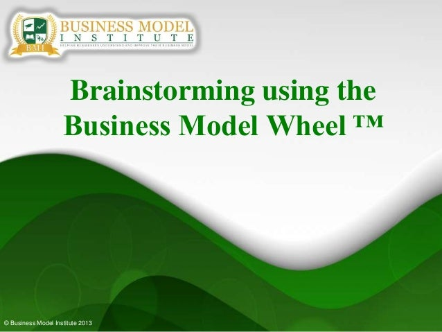 © Business Model Institute 2013Brainstorming using theBusiness Model Wheel ™