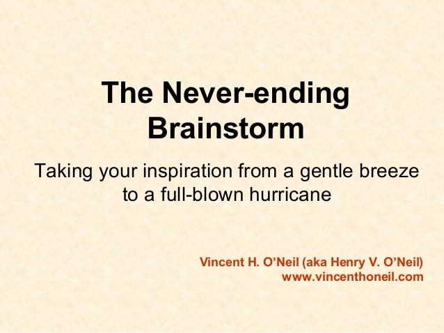 The Never-ending Brainstorm Taking your inspiration from a gentle breeze to a full-blown hurricane Vincent H. O'Neil (aka ...