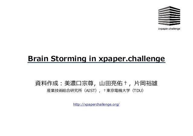 Brain Storming in xpaper.challenge http://xpaperchallenge.org/ 資料作成:美濃⼝宗尊,⼭⽥亮佑†,⽚岡裕雄 産業技術総合研究所(AIST),†東京電機⼤学(TDU)