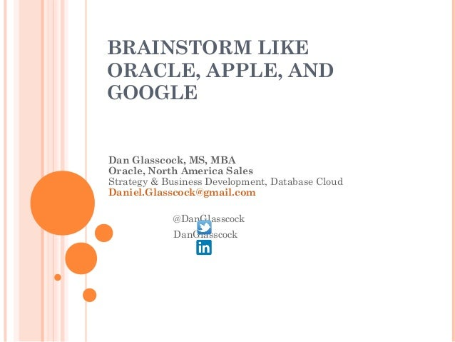 BRAINSTORM LIKE ORACLE, APPLE, AND GOOGLE Dan Glasscock, MS, MBA Oracle, North America Sales Strategy & Business Developme...