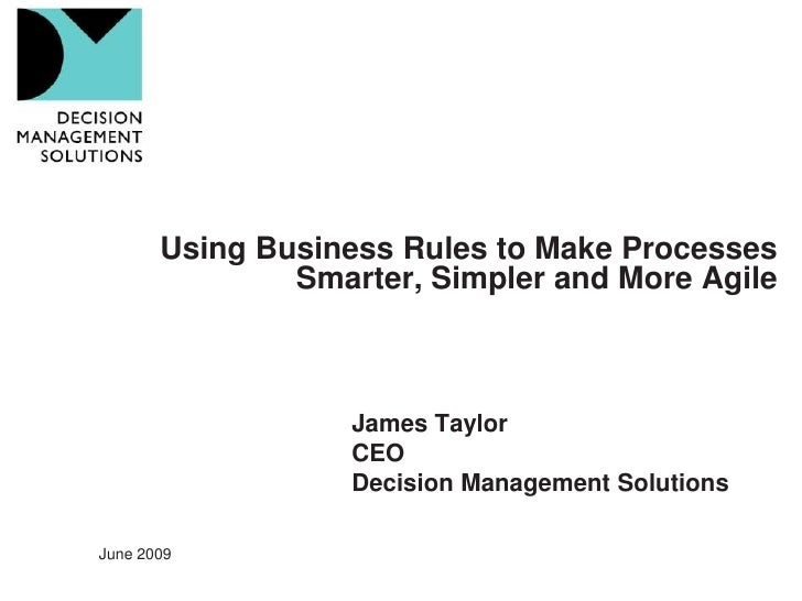 Using Business Rules to Make Processes                Smarter, Simpler and More Agile                       James Taylor  ...