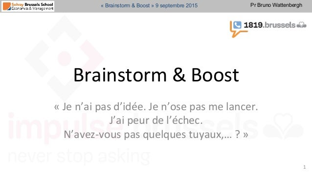Pr Bruno Wattenbergh« Brainstorm & Boost » 9 septembre 2015 Brainstorm  &  Boost     «  Je  n'ai  pas  d'i...