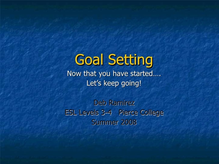 Goal Setting Now that you have started…. Let's keep going! Deb Ramirez ESL Levels 3-4  Pierce College Summer 2008