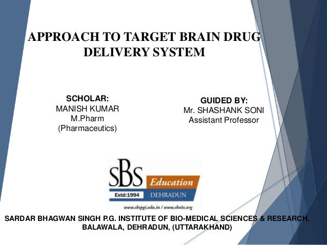 APPROACH TO TARGET BRAIN DRUG DELIVERY SYSTEM SCHOLAR: MANISH KUMAR M.Pharm (Pharmaceutics) GUIDED BY: Mr. SHASHANK SONI A...