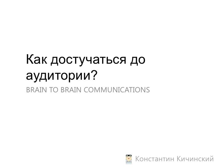 Как достучаться до аудитории?<br />BRAIN TO BRAIN COMMUNICATIONS<br />Константин Кичинский<br />
