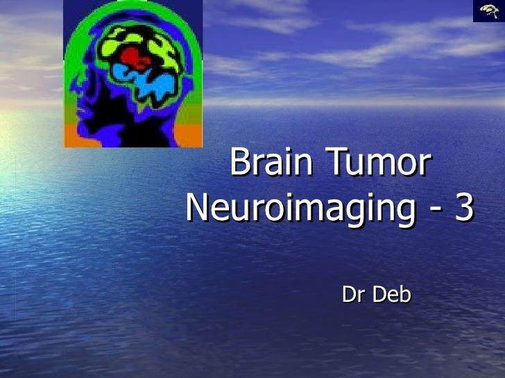 Brain Tumor Neuroimaging - 3 Dr Deb