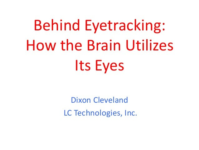 Behind Eyetracking:How the Brain Utilizes      Its Eyes       Dixon Cleveland     LC Technologies, Inc.