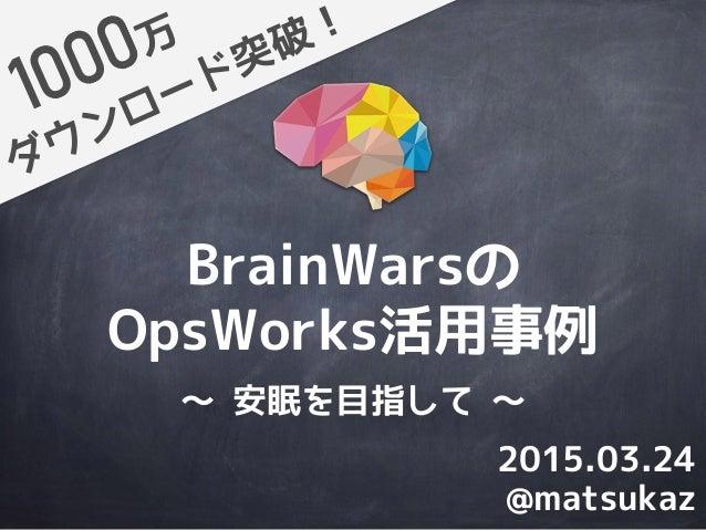 BrainWarsの OpsWorks活用事例 ダウンロード突破!万 @matsukaz 2015.03.24 〜 安眠を目指して 〜