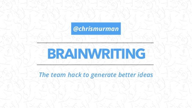 BRAINWRITING The team hack to generate better ideas @chrismurman