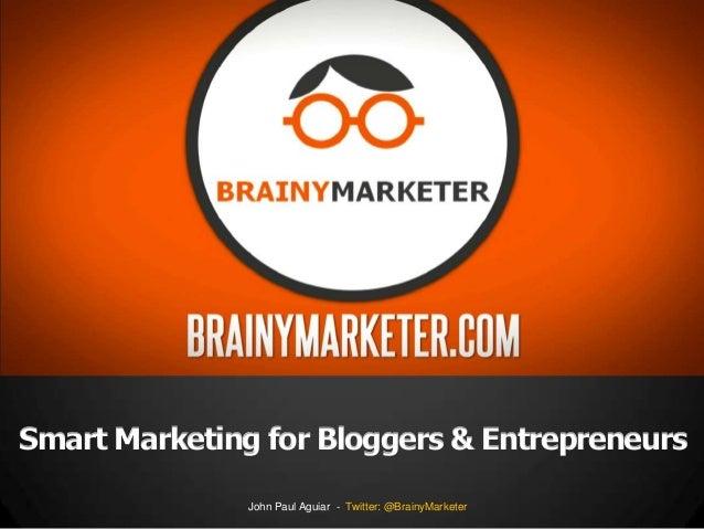 Smart Marketing for Bloggers & Entrepreneurs John Paul Aguiar - Twitter: @BrainyMarketer