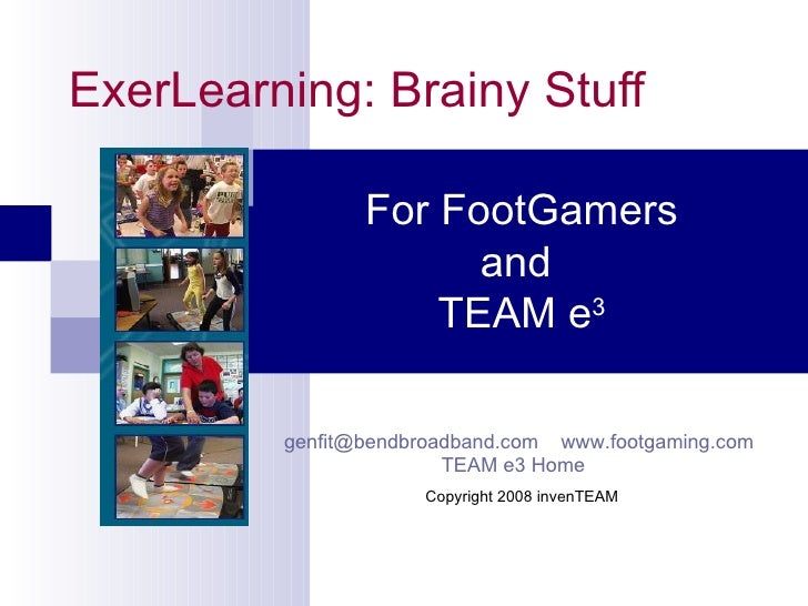 ExerLearning: Brainy Stuff For FootGamers and  TEAM e 3 [email_address]   www.footgaming.com   www.generation-fit.com   Co...