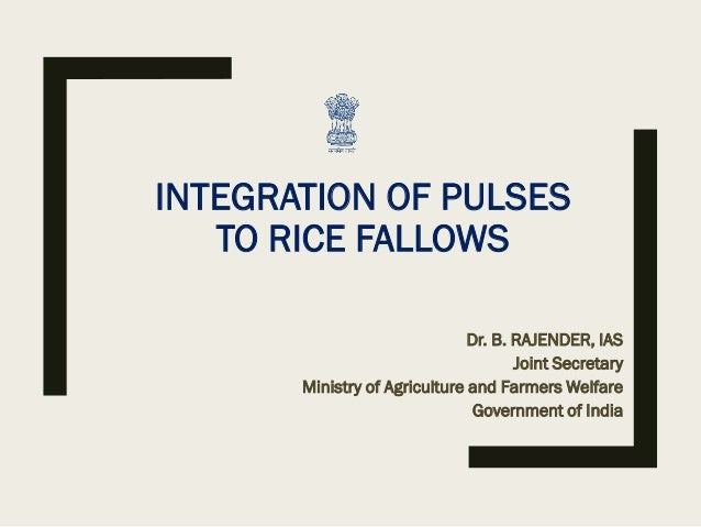 INTEGRATION OF PULSES TO RICE FALLOWS Dr. B. RAJENDER, IAS Joint Secretary Ministry of Agriculture and Farmers Welfare Gov...