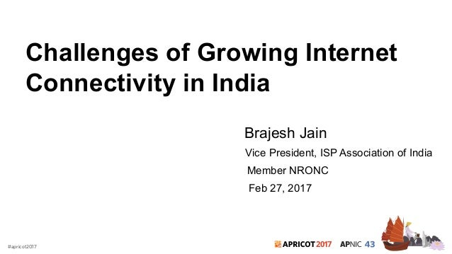 2017#apricot2017 Challenges of Growing Internet Connectivity in India Brajesh Jain Vice President, ISP Association of Indi...
