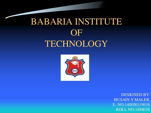 BABARIA INSTITUTE OF TECHNOLOGY DESIGNED BY: HUSAIN Y MALEK. E. NO:140050119038 ROLL NO:14ME38