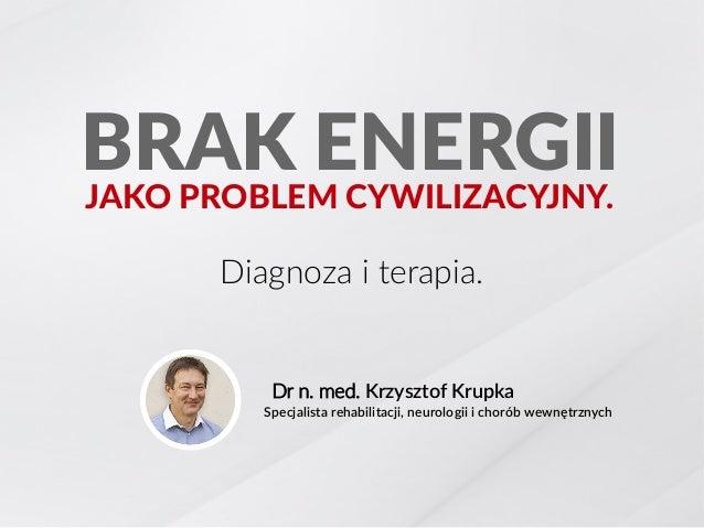 Diagnoza i terapia. Dr n. med. Krzysztof Krupka BRAK ENERGIIJAKO PROBLEM CYWILIZACYJNY. Specjalista rehabilitacji, neurolo...