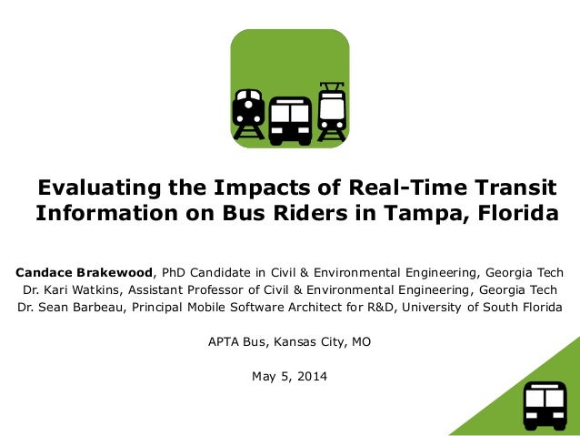 Evaluating the Impacts of Real-Time Transit Information on Bus Riders in Tampa, Florida Candace Brakewood, PhD Candidate i...