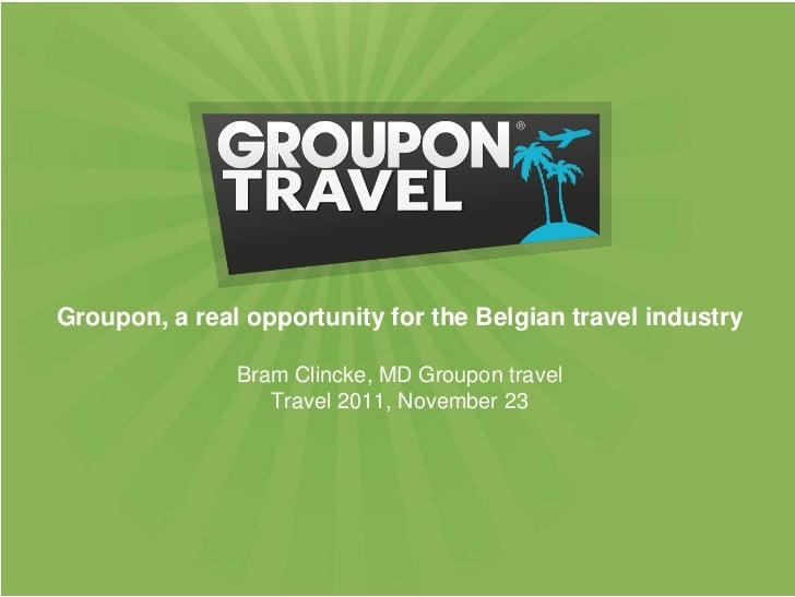 Groupon, a real opportunity for the Belgian travel industry               Bram Clincke, MD Groupon travel                 ...