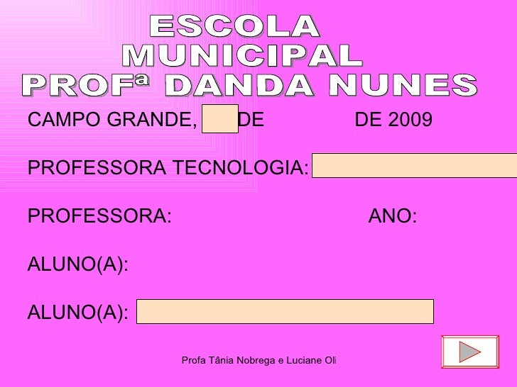 ESCOLA  MUNICIPAL  PROFª DANDA NUNES CAMPO GRANDE,  DE  DE 2009 PROFESSORA TECNOLOGIA: PROFESSORA:  ANO:  ALUNO(A): ALUNO(...