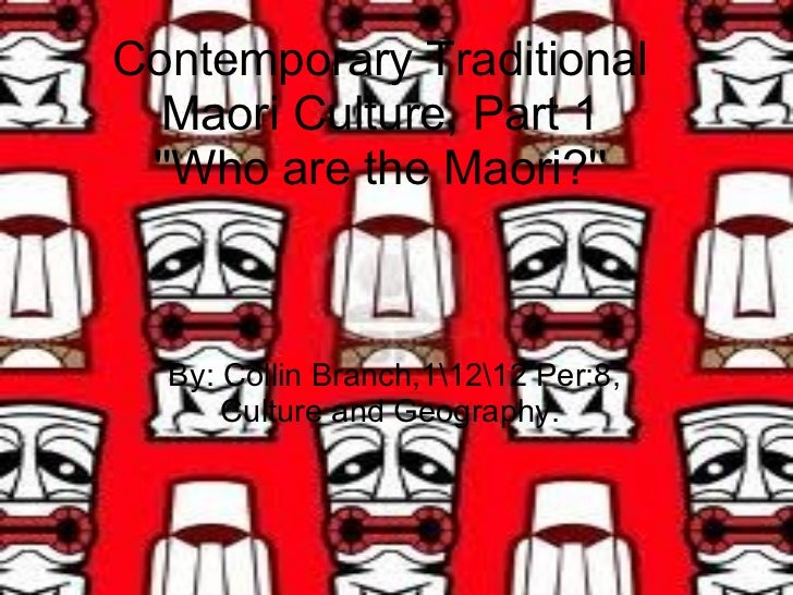 Contemporary Traditional Maori Culture, Part 1 ''Who are the Maori?'' By: Collin Branch,11212 Per:8, Culture and Geography.