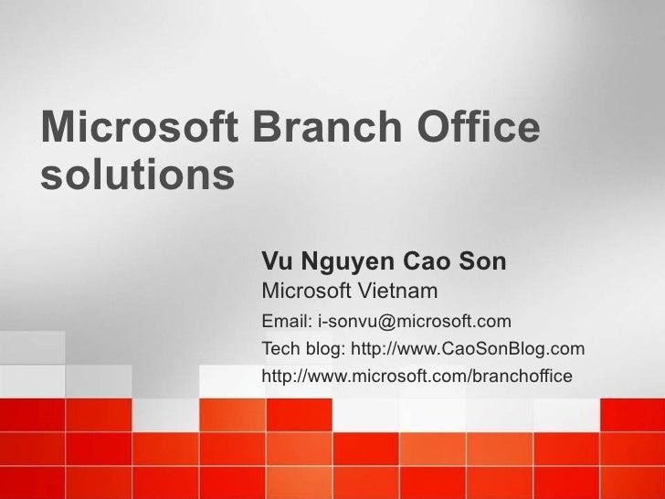 Microsoft Branch Office solutions Vu Nguyen Cao Son Microsoft Vietnam Email: i-sonvu@microsoft.com Tech blog: http://www.C...