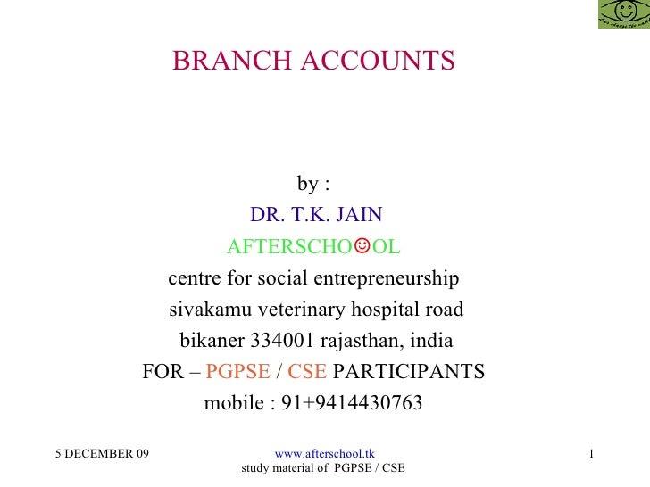 BRANCH ACCOUNTS  by :  DR. T.K. JAIN AFTERSCHO ☺ OL  centre for social entrepreneurship  sivakamu veterinary hospital road...