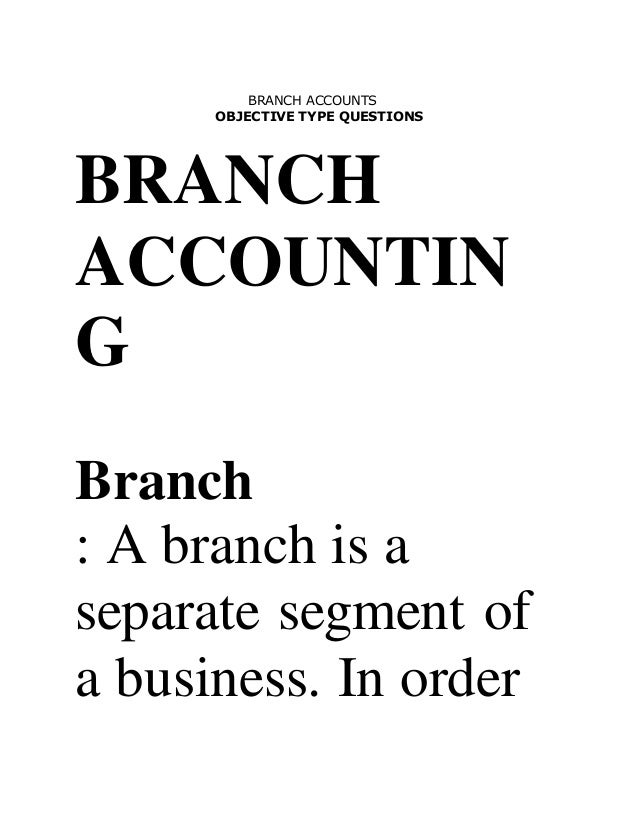 BRANCH ACCOUNTS OBJECTIVE TYPE QUESTIONS BRANCH ACCOUNTIN G Branch : A branch is a separate segment of a business. In order