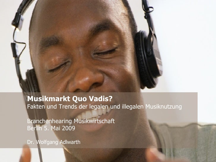 Musikmarkt Quo Vadis? Fakten und Trends der legalen und illegalen Musiknutzung Branchenhearing Musikwirtschaft Berlin 5. M...