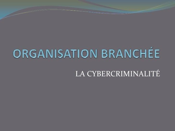 ORGANISATION BRANCHÉE<br />LA CYBERCRIMINALITÉ<br />