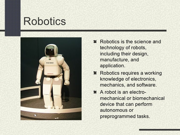 Robotics <ul><li>Robotics is the science and technology of robots, including their design, manufacture, and application.  ...
