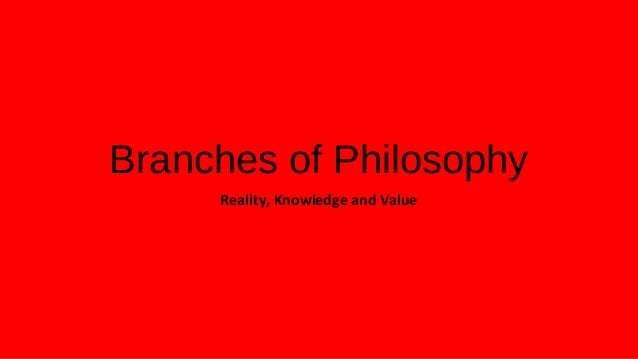 Branches of PhilosophyReality, Knowledge and Value