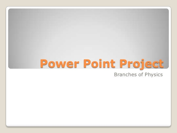 Power Point Project           Branches of Physics
