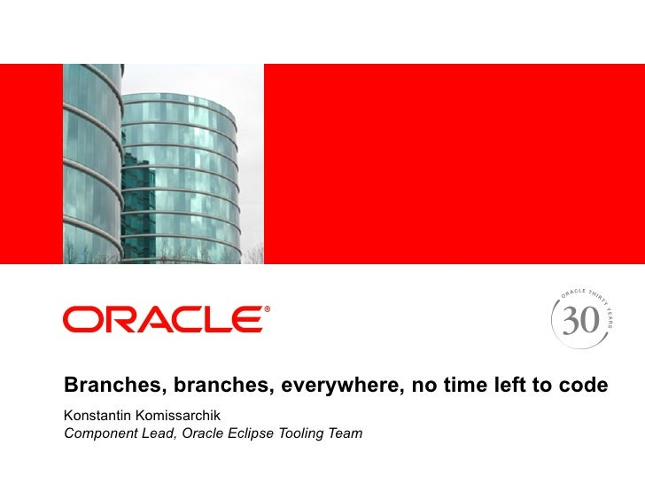Branches, branches, everywhere, no time left to code  Konstantin Komissarchik Component Lead, Oracle Eclipse Tooling Team