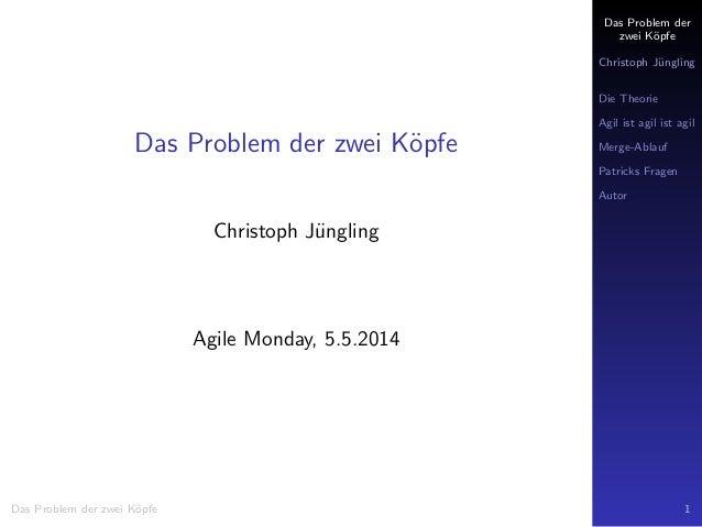 Das Problem der zwei K¨opfe Christoph J¨ungling Die Theorie Agil ist agil ist agil Merge-Ablauf Patricks Fragen Autor Das ...