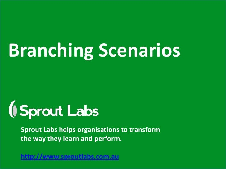 Branching Scenarios Sprout Labs helps organisations to transform the way they learn and perform. http://www.sproutlabs.com...