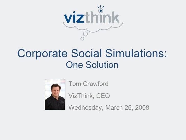Corporate Social Simulations:  One Solution Tom Crawford VizThink, CEO Wednesday, March 26, 2008