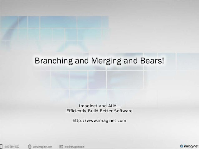 Branching and Merging and Bears!              Imaginet and ALM…       Efficiently Build Better Software          http://ww...