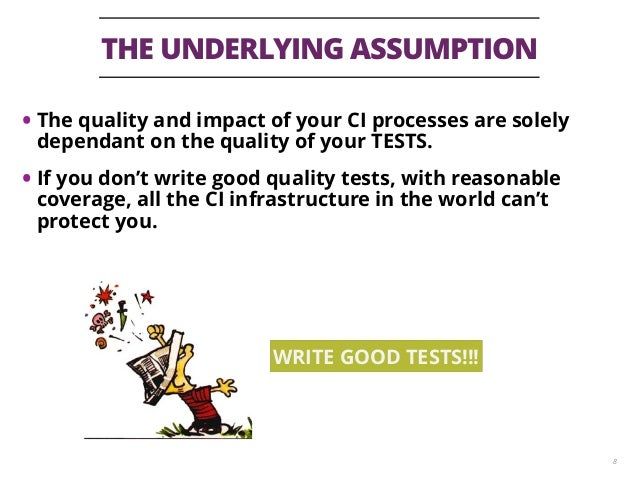 THE UNDERLYING ASSUMPTION 8 • The quality and impact of your CI processes are solely dependant on the quality of your TEST...