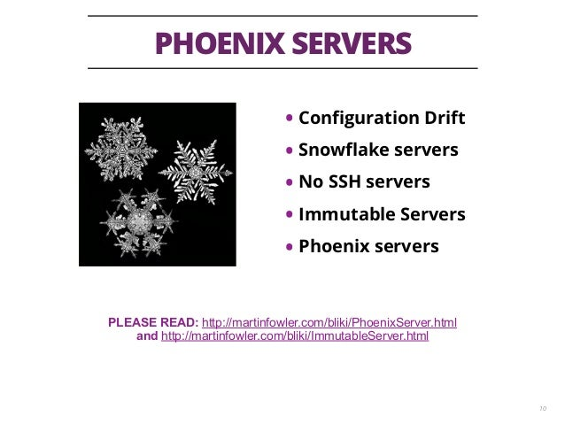 PHOENIX SERVERS 10 • Configuration Drift • Snowflake servers • No SSH servers • Immutable Servers • Phoenix servers PLEASE R...