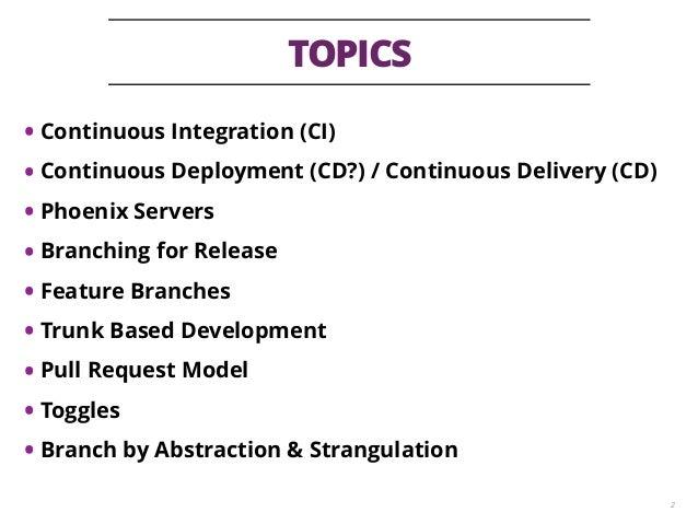 TOPICS 2 • Continuous Integration (CI) • Continuous Deployment (CD?) / Continuous Delivery (CD) • Phoenix Servers • Branch...