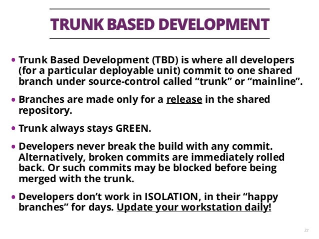 TRUNK BASED DEVELOPMENT 22 • Trunk Based Development (TBD) is where all developers (for a particular deployable unit) comm...