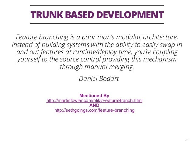 TRUNK BASED DEVELOPMENT 26 Feature branching is a poor man's modular architecture, instead of building systems with the ab...