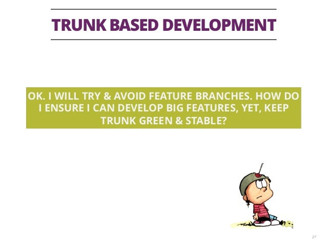 TRUNK BASED DEVELOPMENT 27 OK. I WILL TRY & AVOID FEATURE BRANCHES. HOW DO I ENSURE I CAN DEVELOP BIG FEATURES, YET, KEEP ...