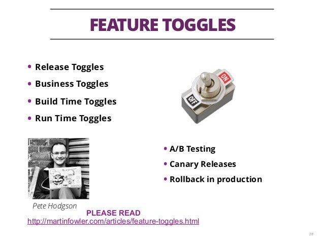 FEATURE TOGGLES 28 • Release Toggles • Business Toggles • Build Time Toggles • Run Time Toggles • A/B Testing • Canary Rel...