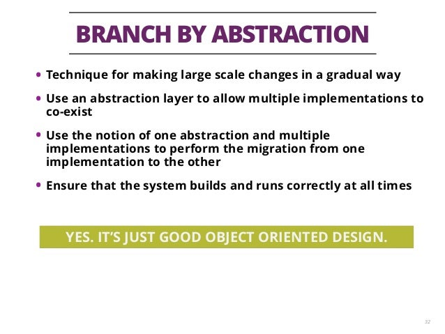 BRANCH BY ABSTRACTION 32 • Technique for making large scale changes in a gradual way • Use an abstraction layer to allow m...
